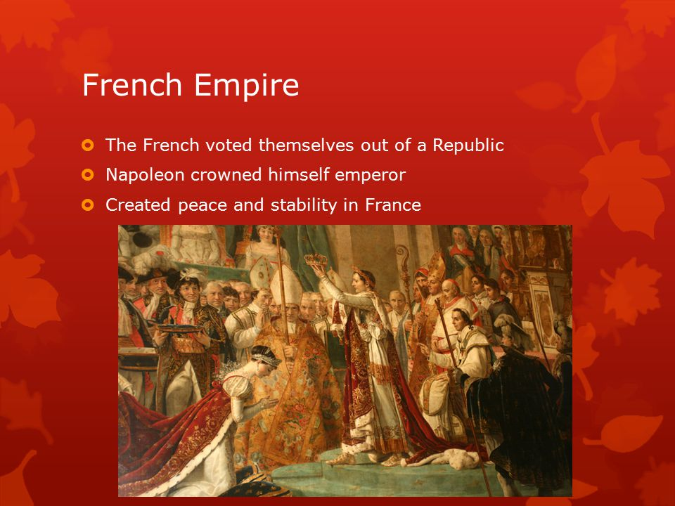 French Empire  The French voted themselves out of a Republic  Napoleon crowned himself emperor  Created peace and stability in France