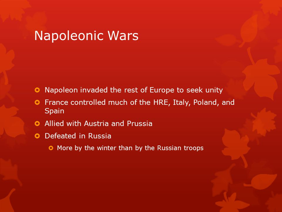 Napoleonic Wars  Napoleon invaded the rest of Europe to seek unity  France controlled much of the HRE, Italy, Poland, and Spain  Allied with Austria and Prussia  Defeated in Russia  More by the winter than by the Russian troops