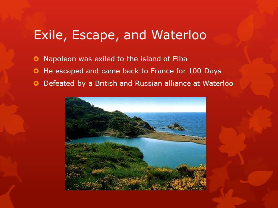 Exile, Escape, and Waterloo  Napoleon was exiled to the island of Elba  He escaped and came back to France for 100 Days  Defeated by a British and Russian alliance at Waterloo