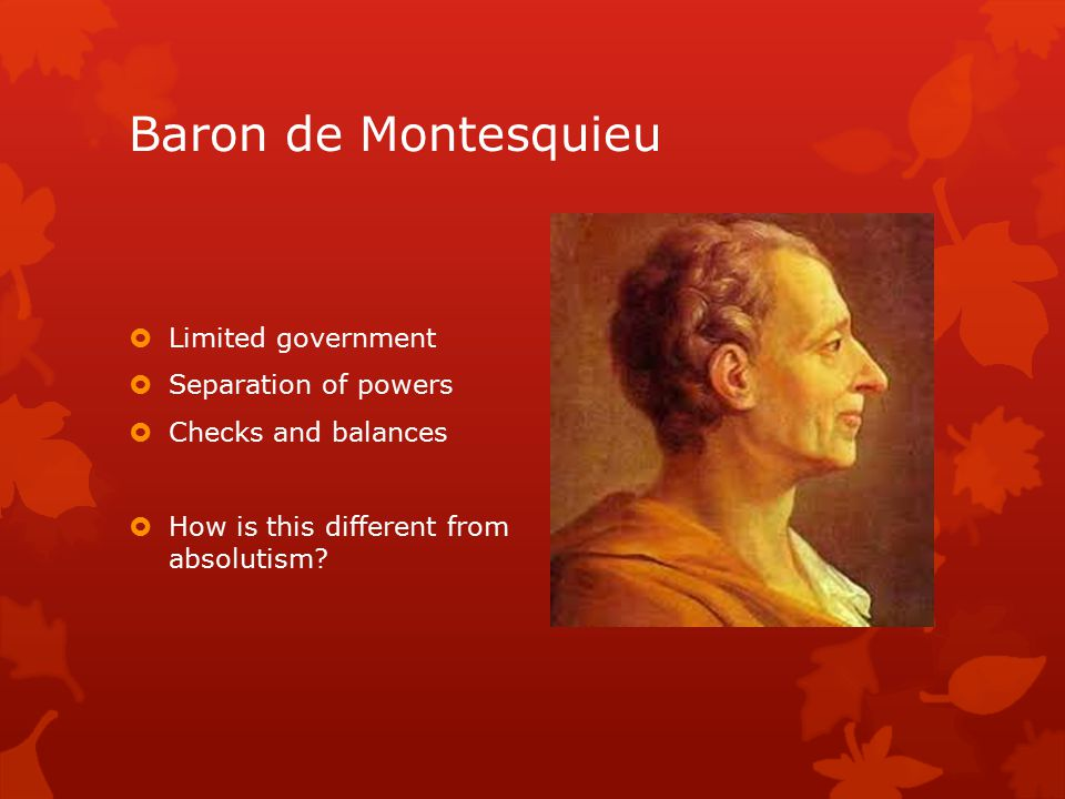 Baron de Montesquieu  Limited government  Separation of powers  Checks and balances  How is this different from absolutism