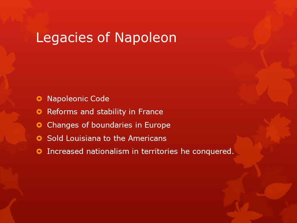 Legacies of Napoleon  Napoleonic Code  Reforms and stability in France  Changes of boundaries in Europe  Sold Louisiana to the Americans  Increased nationalism in territories he conquered.