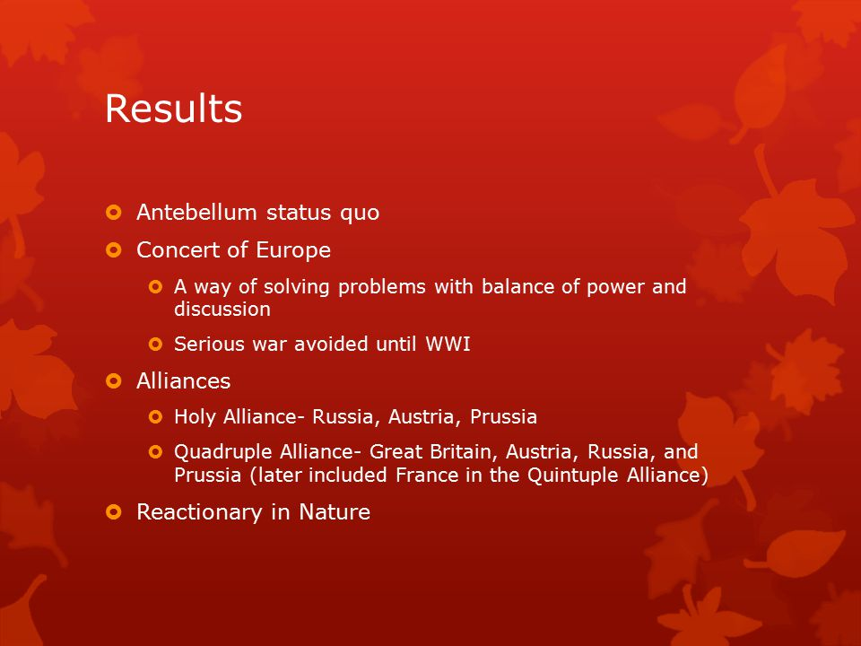 Results  Antebellum status quo  Concert of Europe  A way of solving problems with balance of power and discussion  Serious war avoided until WWI  Alliances  Holy Alliance- Russia, Austria, Prussia  Quadruple Alliance- Great Britain, Austria, Russia, and Prussia (later included France in the Quintuple Alliance)  Reactionary in Nature