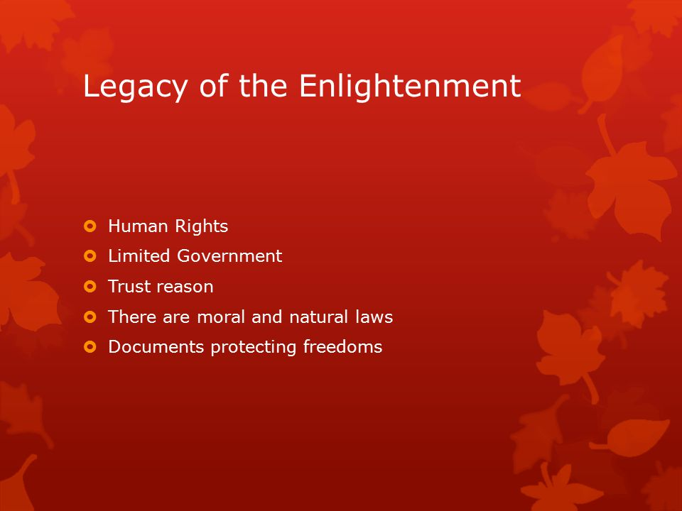 Legacy of the Enlightenment  Human Rights  Limited Government  Trust reason  There are moral and natural laws  Documents protecting freedoms