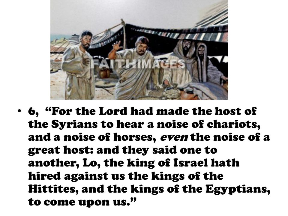6, For the Lord had made the host of the Syrians to hear a noise of chariots, and a noise of horses, even the noise of a great host: and they said one to another, Lo, the king of Israel hath hired against us the kings of the Hittites, and the kings of the Egyptians, to come upon us.