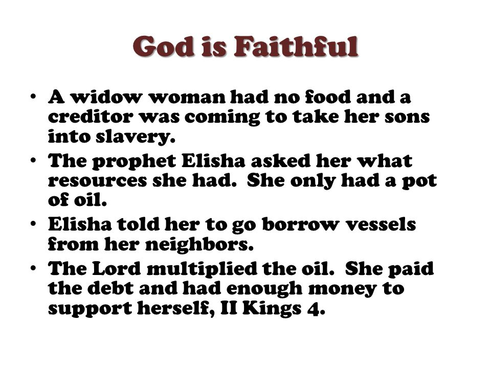 God is Faithful A widow woman had no food and a creditor was coming to take her sons into slavery.