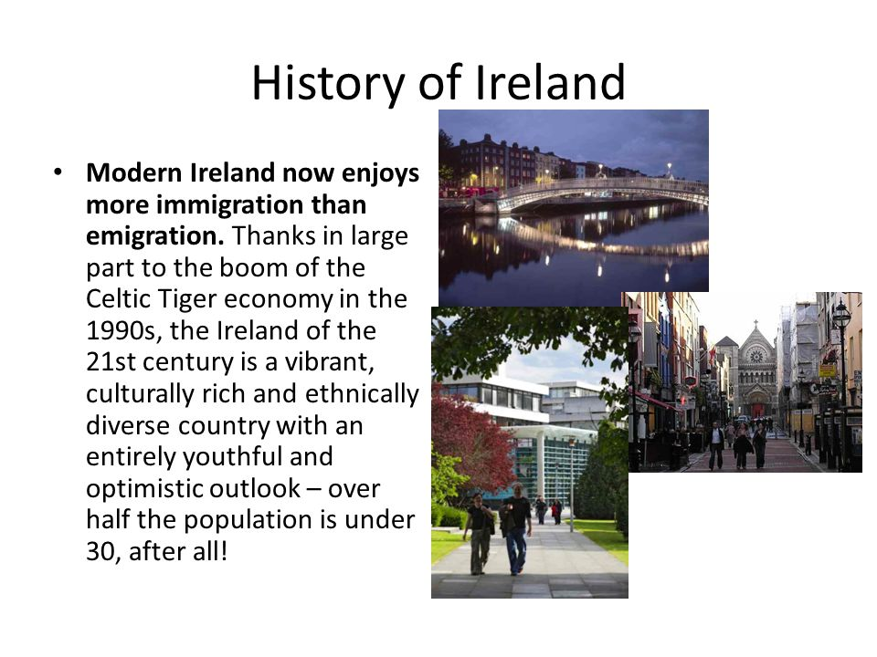 History of Ireland Modern Ireland now enjoys more immigration than emigration.