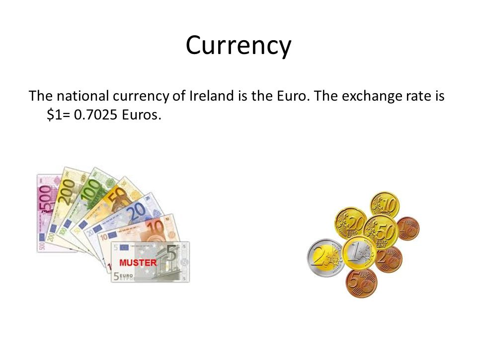 Currency The national currency of Ireland is the Euro. The exchange rate is $1= 0.7025 Euros.