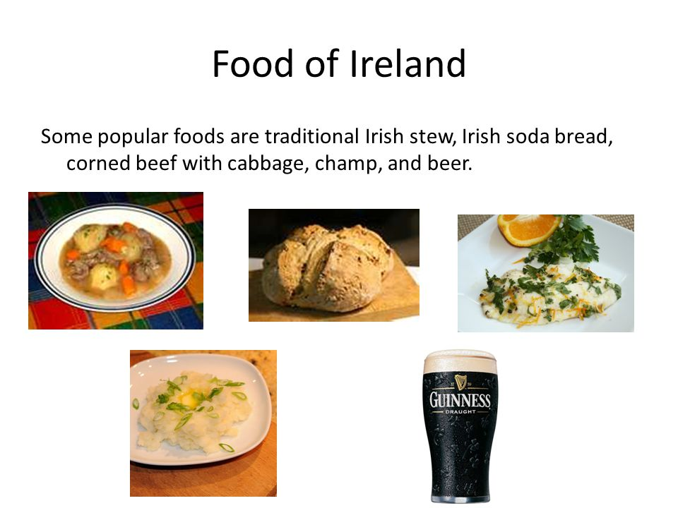 Food of Ireland Some popular foods are traditional Irish stew, Irish soda bread, corned beef with cabbage, champ, and beer.