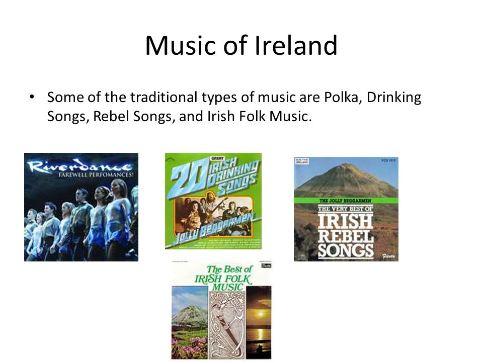 Music of Ireland Some of the traditional types of music are Polka, Drinking Songs, Rebel Songs, and Irish Folk Music.