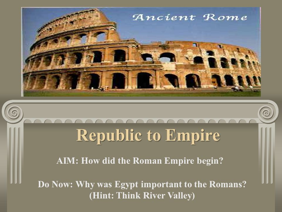 Republic to Empire AIM: How did the Roman Empire begin.