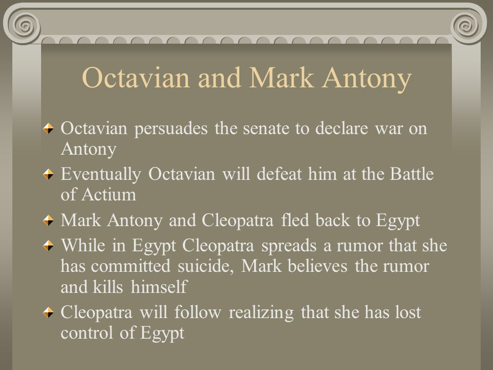 Octavian and Mark Antony Octavian persuades the senate to declare war on Antony Eventually Octavian will defeat him at the Battle of Actium Mark Antony and Cleopatra fled back to Egypt While in Egypt Cleopatra spreads a rumor that she has committed suicide, Mark believes the rumor and kills himself Cleopatra will follow realizing that she has lost control of Egypt