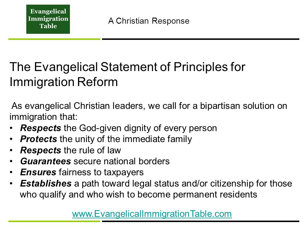 A Christian Response The Evangelical Statement of Principles for Immigration Reform As evangelical Christian leaders, we call for a bipartisan solution on immigration that: Respects the God-given dignity of every person Protects the unity of the immediate family Respects the rule of law Guarantees secure national borders Ensures fairness to taxpayers Establishes a path toward legal status and/or citizenship for those who qualify and who wish to become permanent residents www.EvangelicalImmigrationTable.com