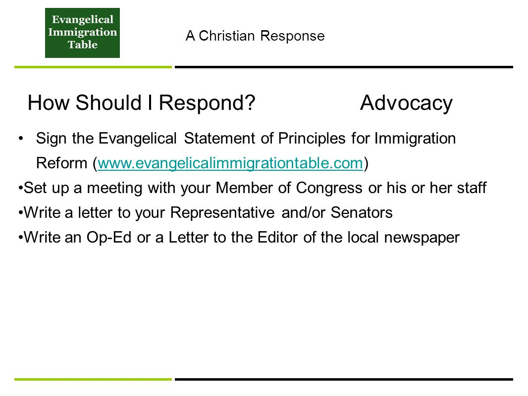 How Should I Respond Advocacy Sign the Evangelical Statement of Principles for Immigration Reform (www.evangelicalimmigrationtable.com)www.evangelicalimmigrationtable.com Set up a meeting with your Member of Congress or his or her staff Write a letter to your Representative and/or Senators Write an Op-Ed or a Letter to the Editor of the local newspaper A Christian Response