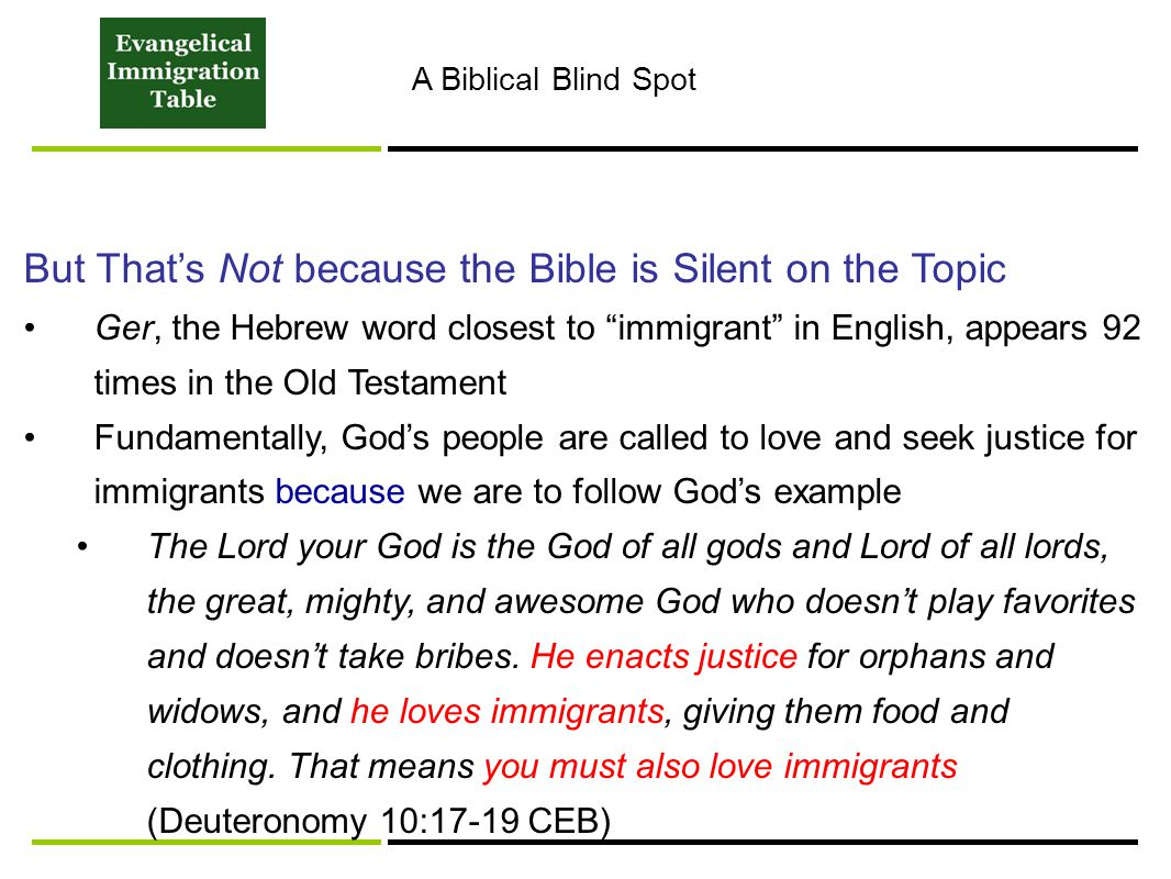 But That's Not because the Bible is Silent on the Topic Ger, the Hebrew word closest to immigrant in English, appears 92 times in the Old Testament Fundamentally, God's people are called to love and seek justice for immigrants because we are to follow God's example The Lord your God is the God of all gods and Lord of all lords, the great, mighty, and awesome God who doesn't play favorites and doesn't take bribes.
