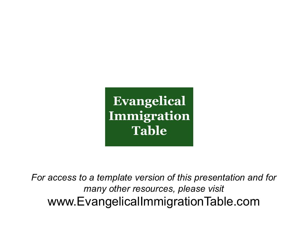 For access to a template version of this presentation and for many other resources, please visit www.EvangelicalImmigrationTable.com