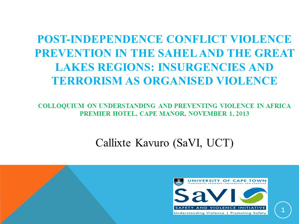 POST-INDEPENDENCE CONFLICT VIOLENCE PREVENTION IN THE SAHEL AND THE GREAT LAKES REGIONS: INSURGENCIES AND TERRORISM AS ORGANISED VIOLENCE COLLOQUIUM ON UNDERSTANDING AND PREVENTING VIOLENCE IN AFRICA PREMIER HOTEL, CAPE MANOR, NOVEMBER 1, 2013 Callixte Kavuro (SaVI, UCT) 1