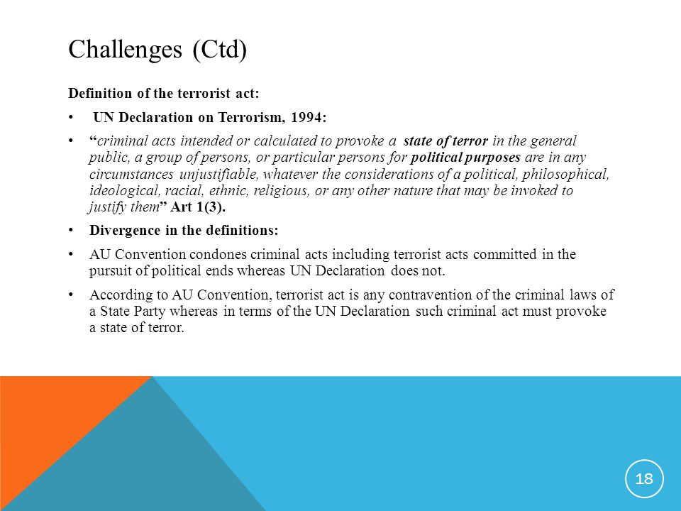 Challenges (Ctd) Definition of the terrorist act: UN Declaration on Terrorism, 1994: criminal acts intended or calculated to provoke a state of terror in the general public, a group of persons, or particular persons for political purposes are in any circumstances unjustifiable, whatever the considerations of a political, philosophical, ideological, racial, ethnic, religious, or any other nature that may be invoked to justify them Art 1(3).