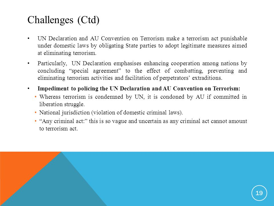Challenges (Ctd) UN Declaration and AU Convention on Terrorism make a terrorism act punishable under domestic laws by obligating State parties to adopt legitimate measures aimed at eliminating terrorism.