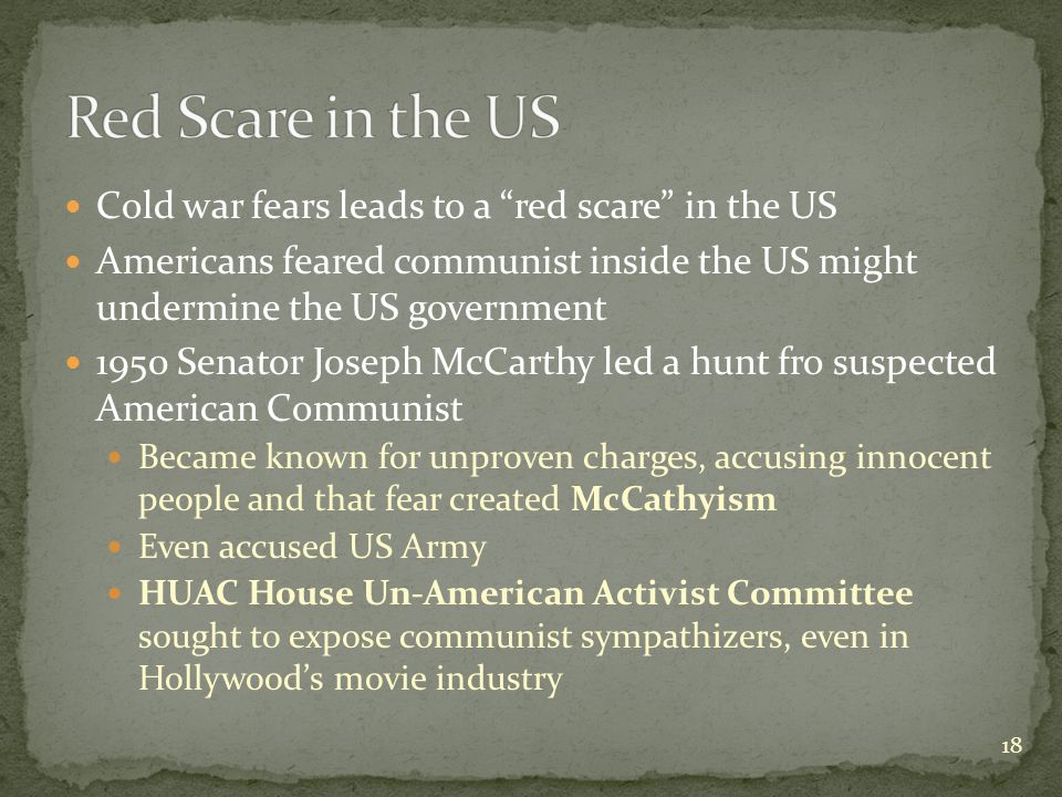 Cold war fears leads to a red scare in the US Americans feared communist inside the US might undermine the US government 1950 Senator Joseph McCarthy led a hunt fro suspected American Communist Became known for unproven charges, accusing innocent people and that fear created McCathyism Even accused US Army HUAC House Un-American Activist Committee sought to expose communist sympathizers, even in Hollywood's movie industry 18
