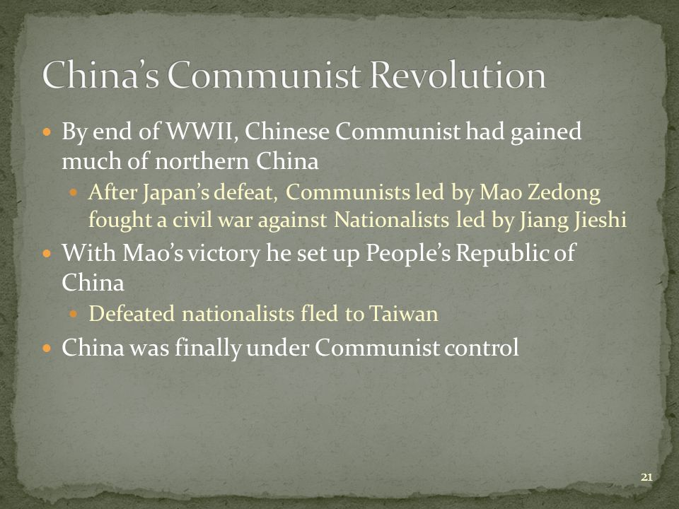 By end of WWII, Chinese Communist had gained much of northern China After Japan's defeat, Communists led by Mao Zedong fought a civil war against Nationalists led by Jiang Jieshi With Mao's victory he set up People's Republic of China Defeated nationalists fled to Taiwan China was finally under Communist control 21
