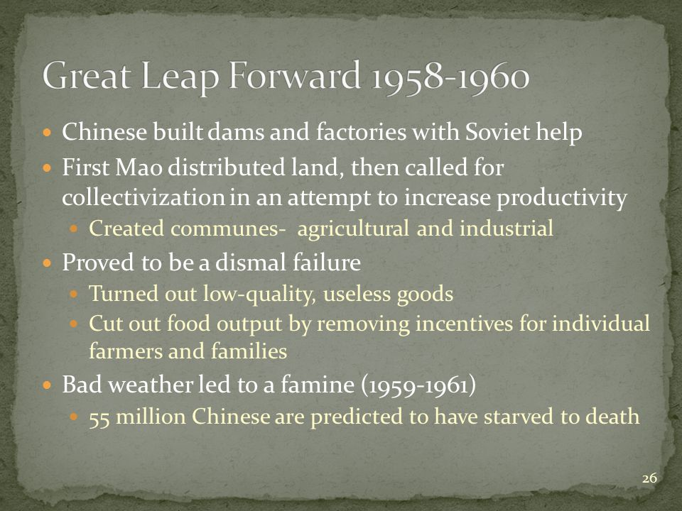 Chinese built dams and factories with Soviet help First Mao distributed land, then called for collectivization in an attempt to increase productivity Created communes- agricultural and industrial Proved to be a dismal failure Turned out low-quality, useless goods Cut out food output by removing incentives for individual farmers and families Bad weather led to a famine (1959-1961) 55 million Chinese are predicted to have starved to death 26
