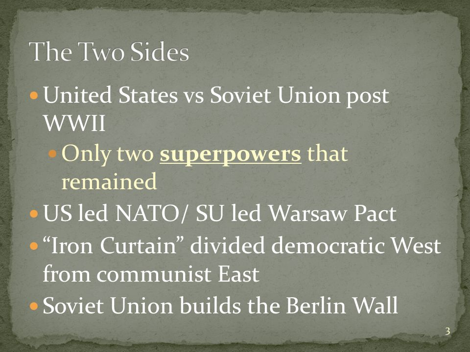 United States vs Soviet Union post WWII Only two superpowers that remained US led NATO/ SU led Warsaw Pact Iron Curtain divided democratic West from communist East Soviet Union builds the Berlin Wall 3