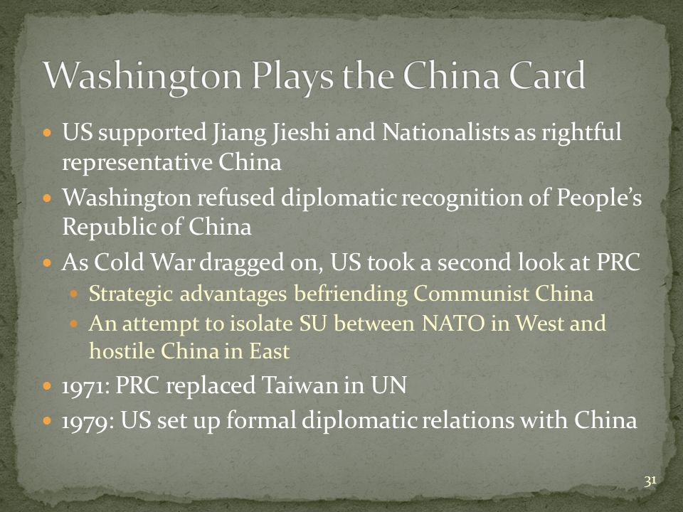 US supported Jiang Jieshi and Nationalists as rightful representative China Washington refused diplomatic recognition of People's Republic of China As Cold War dragged on, US took a second look at PRC Strategic advantages befriending Communist China An attempt to isolate SU between NATO in West and hostile China in East 1971: PRC replaced Taiwan in UN 1979: US set up formal diplomatic relations with China 31