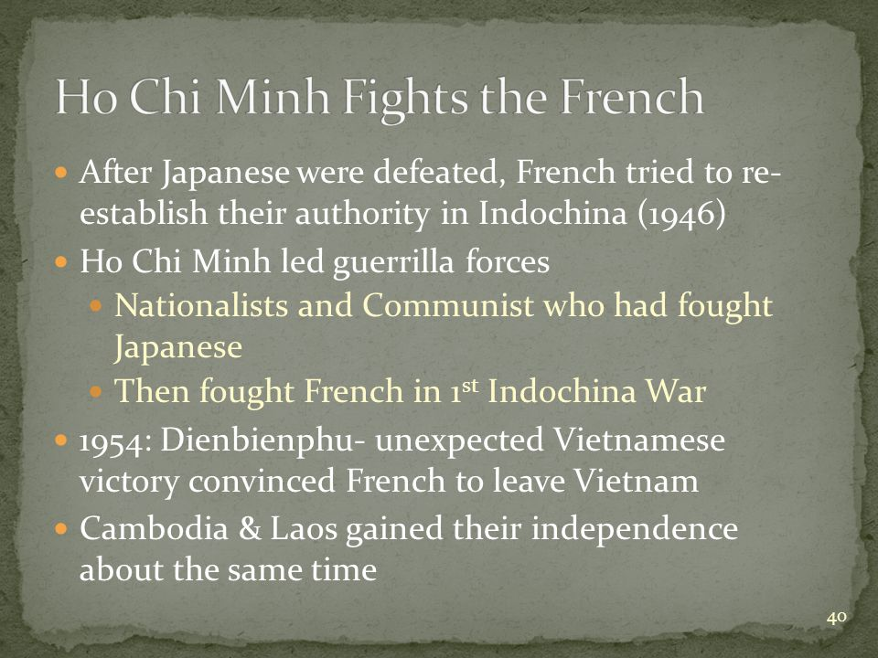 After Japanese were defeated, French tried to re- establish their authority in Indochina (1946) Ho Chi Minh led guerrilla forces Nationalists and Communist who had fought Japanese Then fought French in 1 st Indochina War 1954: Dienbienphu- unexpected Vietnamese victory convinced French to leave Vietnam Cambodia & Laos gained their independence about the same time 40