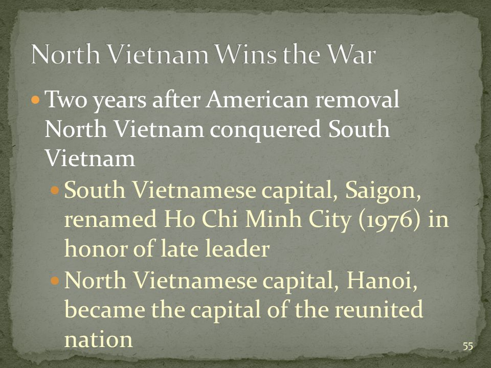 Two years after American removal North Vietnam conquered South Vietnam South Vietnamese capital, Saigon, renamed Ho Chi Minh City (1976) in honor of late leader North Vietnamese capital, Hanoi, became the capital of the reunited nation 55