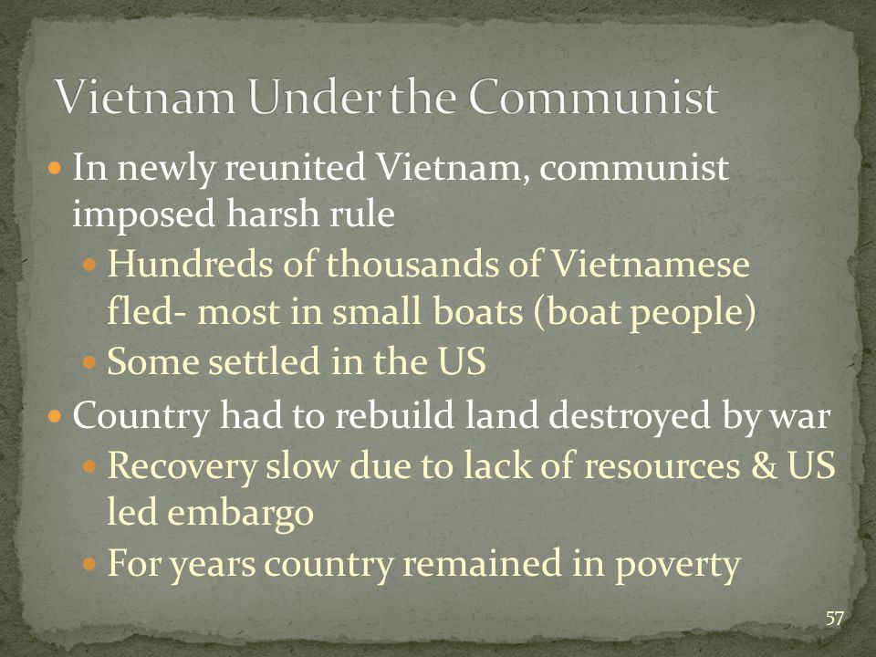 In newly reunited Vietnam, communist imposed harsh rule Hundreds of thousands of Vietnamese fled- most in small boats (boat people) Some settled in the US Country had to rebuild land destroyed by war Recovery slow due to lack of resources & US led embargo For years country remained in poverty 57