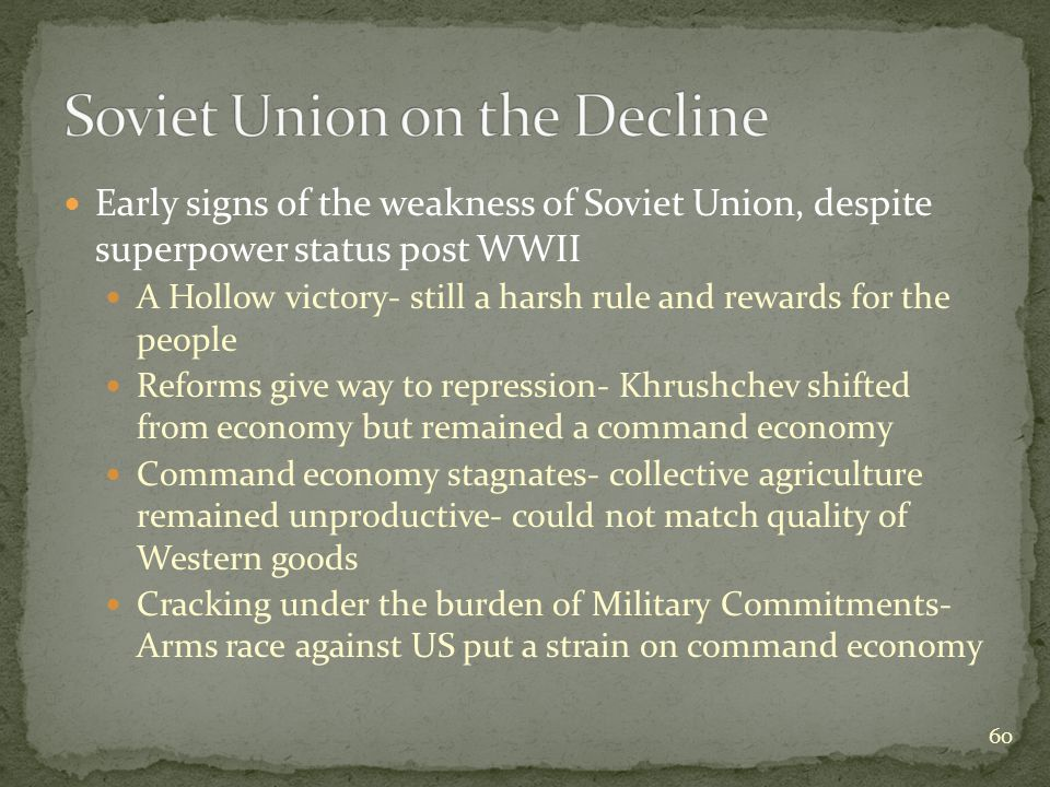 Early signs of the weakness of Soviet Union, despite superpower status post WWII A Hollow victory- still a harsh rule and rewards for the people Reforms give way to repression- Khrushchev shifted from economy but remained a command economy Command economy stagnates- collective agriculture remained unproductive- could not match quality of Western goods Cracking under the burden of Military Commitments- Arms race against US put a strain on command economy 60