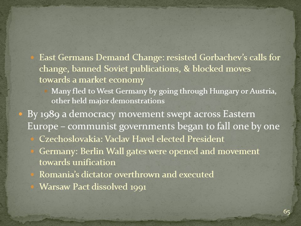 East Germans Demand Change: resisted Gorbachev's calls for change, banned Soviet publications, & blocked moves towards a market economy Many fled to West Germany by going through Hungary or Austria, other held major demonstrations By 1989 a democracy movement swept across Eastern Europe – communist governments began to fall one by one Czechoslovakia: Vaclav Havel elected President Germany: Berlin Wall gates were opened and movement towards unification Romania's dictator overthrown and executed Warsaw Pact dissolved 1991 65