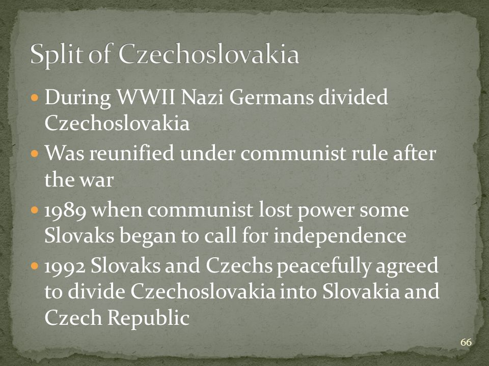 During WWII Nazi Germans divided Czechoslovakia Was reunified under communist rule after the war 1989 when communist lost power some Slovaks began to call for independence 1992 Slovaks and Czechs peacefully agreed to divide Czechoslovakia into Slovakia and Czech Republic 66