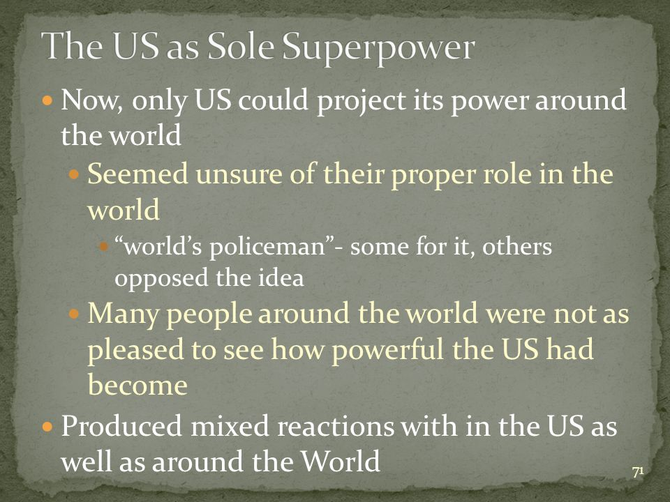 Now, only US could project its power around the world Seemed unsure of their proper role in the world world's policeman - some for it, others opposed the idea Many people around the world were not as pleased to see how powerful the US had become Produced mixed reactions with in the US as well as around the World 71