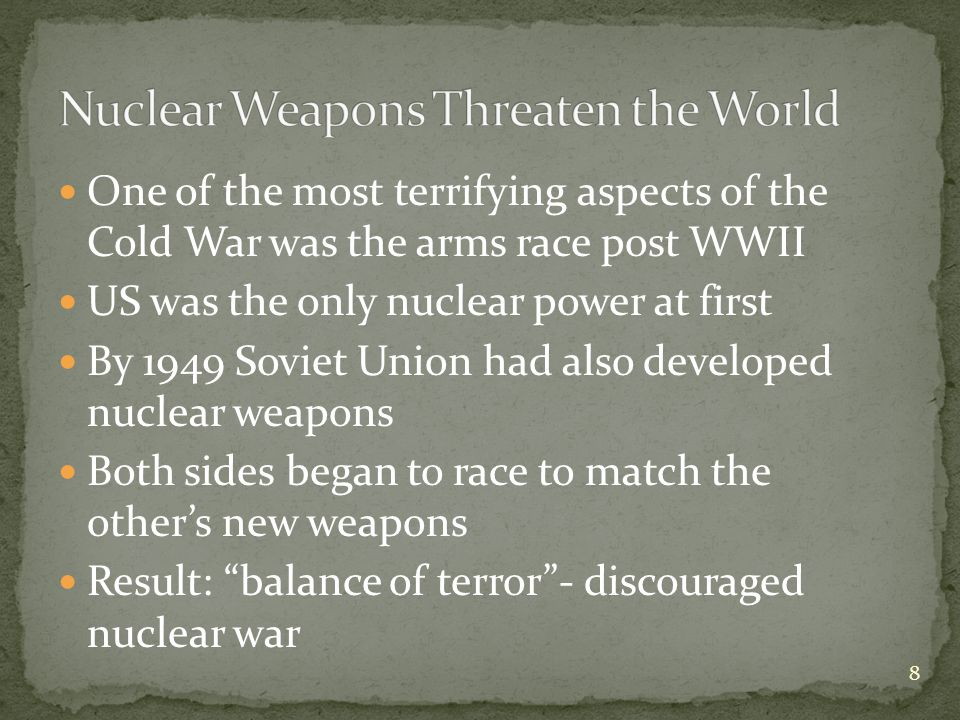 One of the most terrifying aspects of the Cold War was the arms race post WWII US was the only nuclear power at first By 1949 Soviet Union had also developed nuclear weapons Both sides began to race to match the other's new weapons Result: balance of terror - discouraged nuclear war 8