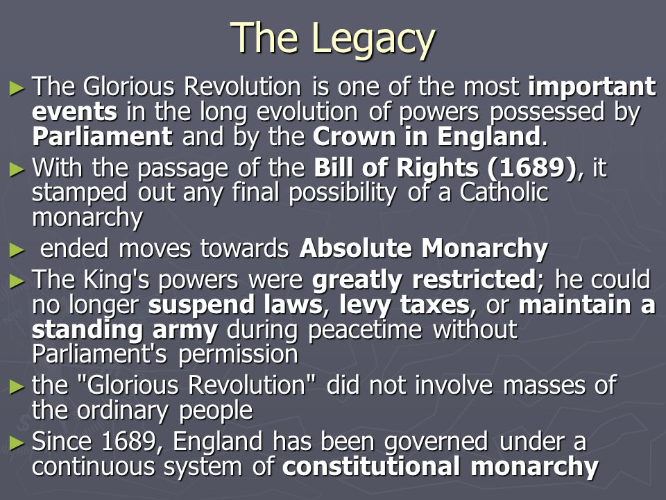 The Legacy ► The Glorious Revolution is one of the most important events in the long evolution of powers possessed by Parliament and by the Crown in England.