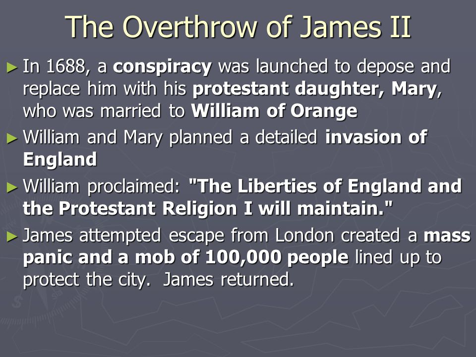 The Overthrow of James II ► In 1688, a conspiracy was launched to depose and replace him with his protestant daughter, Mary, who was married to William of Orange ► William and Mary planned a detailed invasion of England ► William proclaimed: The Liberties of England and the Protestant Religion I will maintain. ► James attempted escape from London created a mass panic and a mob of 100,000 people lined up to protect the city.