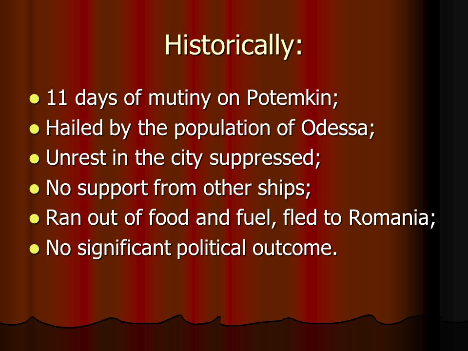 Historically: 11 days of mutiny on Potemkin; 11 days of mutiny on Potemkin; Hailed by the population of Odessa; Hailed by the population of Odessa; Unrest in the city suppressed; Unrest in the city suppressed; No support from other ships; No support from other ships; Ran out of food and fuel, fled to Romania; Ran out of food and fuel, fled to Romania; No significant political outcome.
