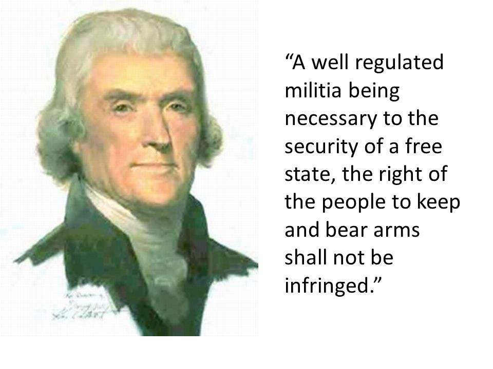 A well regulated militia being necessary to the security of a free state, the right of the people to keep and bear arms shall not be infringed.