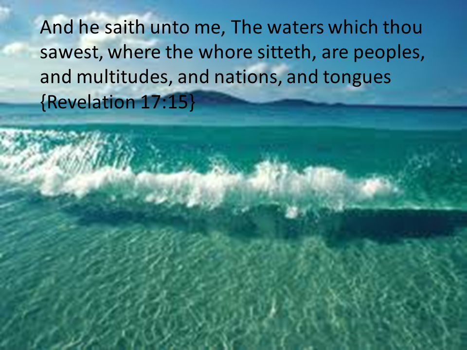 And he saith unto me, The waters which thou sawest, where the whore sitteth, are peoples, and multitudes, and nations, and tongues {Revelation 17:15}
