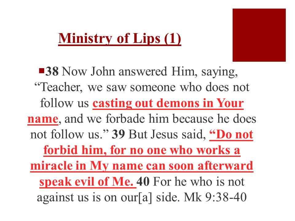 Ministry of Lips (1)  38 Now John answered Him, saying, Teacher, we saw someone who does not follow us casting out demons in Your name, and we forbade him because he does not follow us. 39 But Jesus said, Do not forbid him, for no one who works a miracle in My name can soon afterward speak evil of Me.
