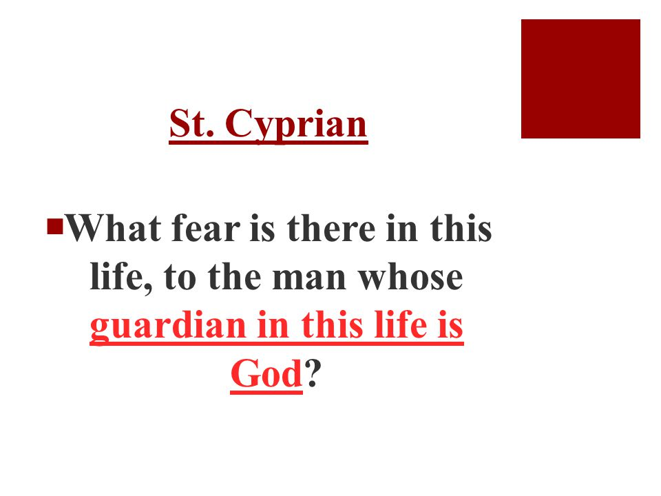 St. Cyprian  What fear is there in this life, to the man whose guardian in this life is God