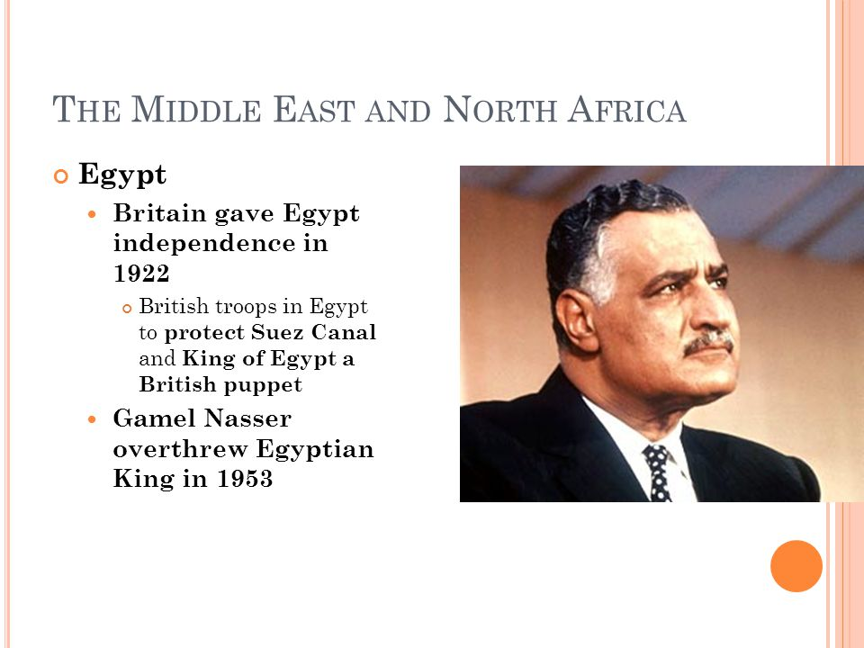 T HE M IDDLE E AST AND N ORTH A FRICA Egypt Britain gave Egypt independence in 1922 British troops in Egypt to protect Suez Canal and King of Egypt a British puppet Gamel Nasser overthrew Egyptian King in 1953