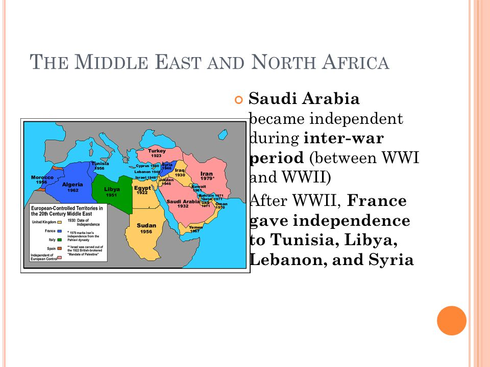 T HE M IDDLE E AST AND N ORTH A FRICA Saudi Arabia became independent during inter-war period (between WWI and WWII) After WWII, France gave independence to Tunisia, Libya, Lebanon, and Syria