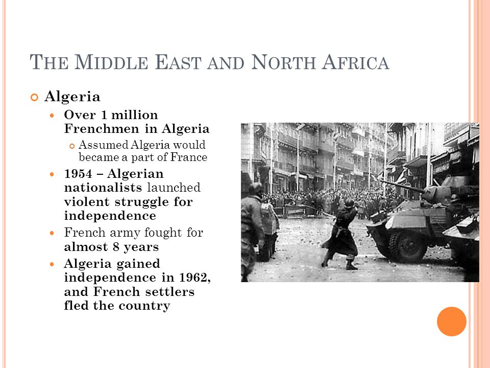T HE M IDDLE E AST AND N ORTH A FRICA Algeria Over 1 million Frenchmen in Algeria Assumed Algeria would became a part of France 1954 – Algerian nationalists launched violent struggle for independence French army fought for almost 8 years Algeria gained independence in 1962, and French settlers fled the country