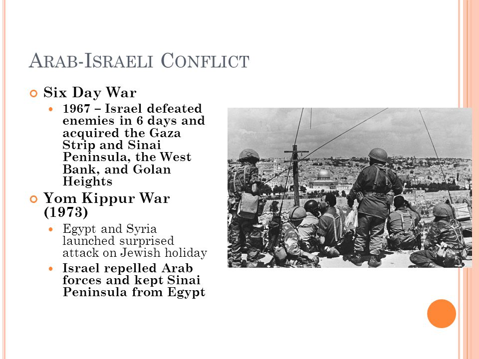 A RAB -I SRAELI C ONFLICT Six Day War 1967 – Israel defeated enemies in 6 days and acquired the Gaza Strip and Sinai Peninsula, the West Bank, and Golan Heights Yom Kippur War (1973) Egypt and Syria launched surprised attack on Jewish holiday Israel repelled Arab forces and kept Sinai Peninsula from Egypt