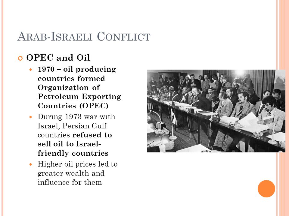 A RAB -I SRAELI C ONFLICT OPEC and Oil 1970 – oil producing countries formed Organization of Petroleum Exporting Countries (OPEC) During 1973 war with Israel, Persian Gulf countries refused to sell oil to Israel- friendly countries Higher oil prices led to greater wealth and influence for them