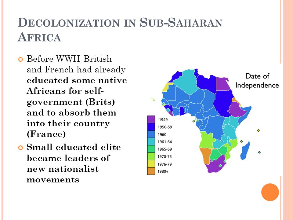 D ECOLONIZATION IN S UB -S AHARAN A FRICA Before WWII British and French had already educated some native Africans for self- government (Brits) and to absorb them into their country (France) Small educated elite became leaders of new nationalist movements