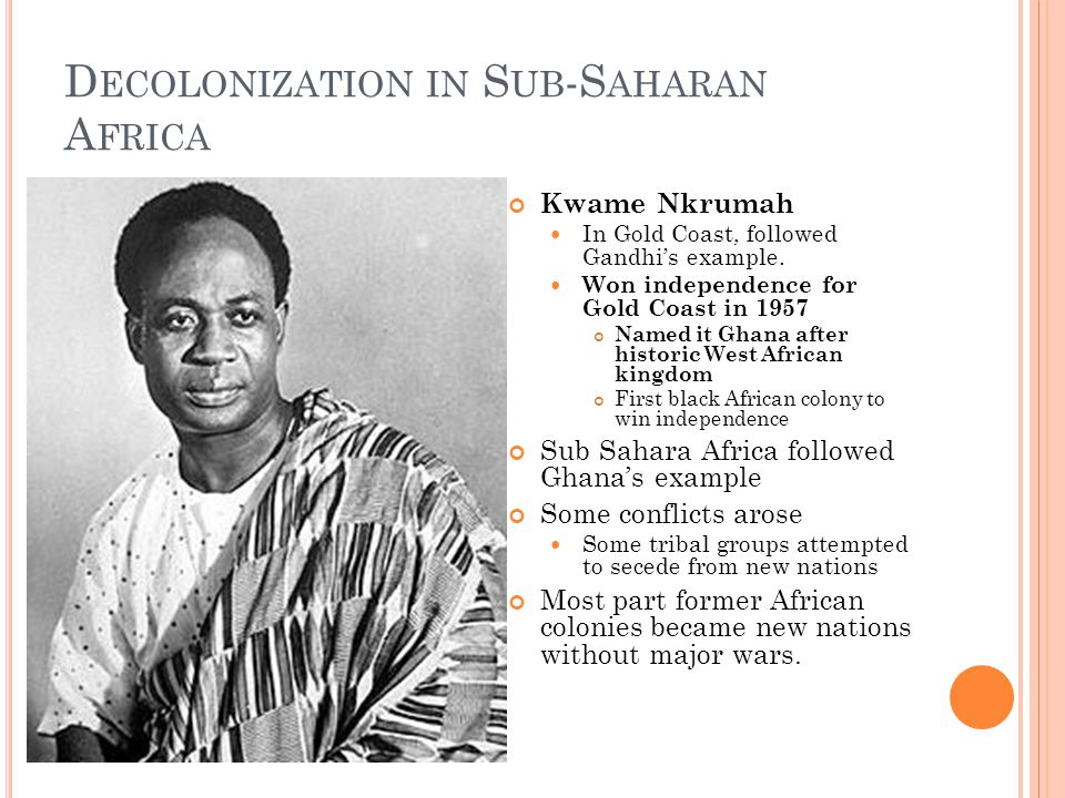 D ECOLONIZATION IN S UB -S AHARAN A FRICA Kwame Nkrumah In Gold Coast, followed Gandhi's example.