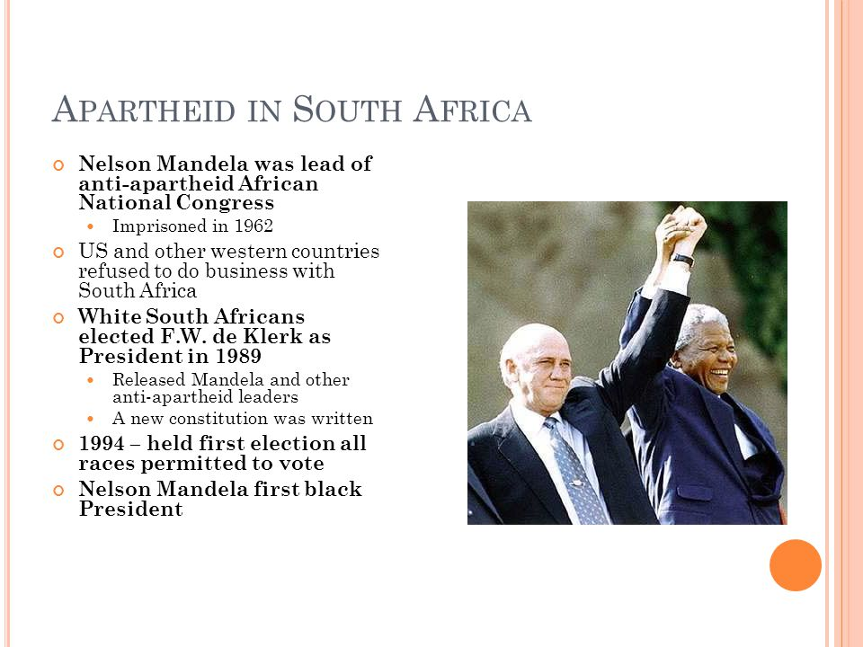 A PARTHEID IN S OUTH A FRICA Nelson Mandela was lead of anti-apartheid African National Congress Imprisoned in 1962 US and other western countries refused to do business with South Africa White South Africans elected F.W.